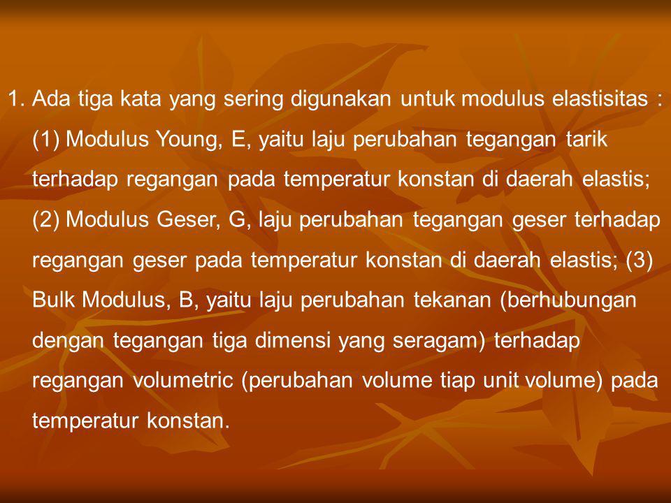1.Ada tiga kata yang sering digunakan untuk modulus elastisitas : (1) Modulus Young, E, yaitu laju perubahan tegangan tarik terhadap regangan pada tem