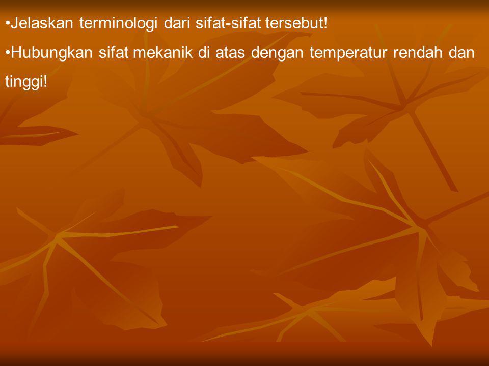 Jelaskan terminologi dari sifat-sifat tersebut! Hubungkan sifat mekanik di atas dengan temperatur rendah dan tinggi!