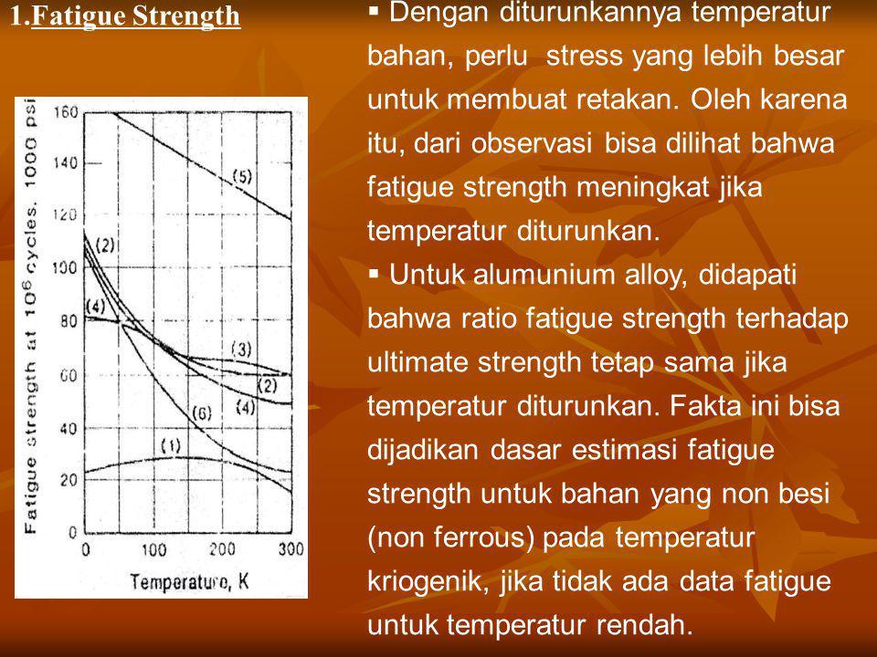 1.Fatigue Strength  Dengan diturunkannya temperatur bahan, perlu stress yang lebih besar untuk membuat retakan. Oleh karena itu, dari observasi bisa
