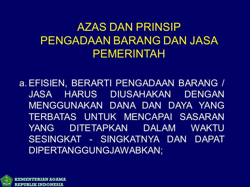 KEMENTERIAN AGAMA REPUBLIK INDONESIA AZAS DAN PRINSIP PENGADAAN BARANG DAN JASA PEMERINTAH a.EFISIEN, BERARTI PENGADAAN BARANG / JASA HARUS DIUSAHAKAN