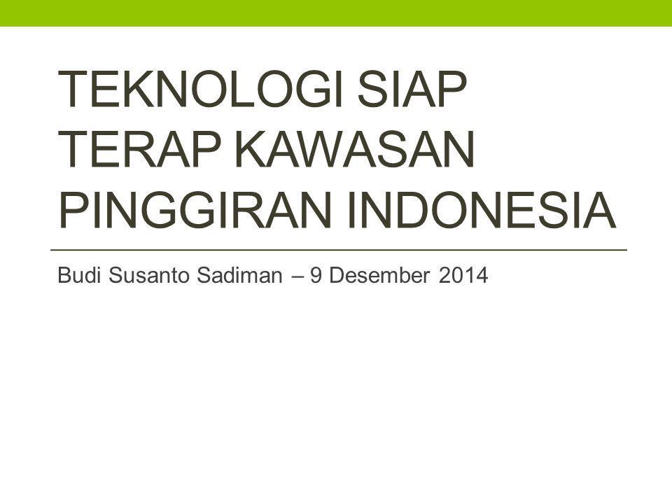 TEKNOLOGI SIAP TERAP KAWASAN PINGGIRAN INDONESIA Budi Susanto Sadiman – 9 Desember 2014