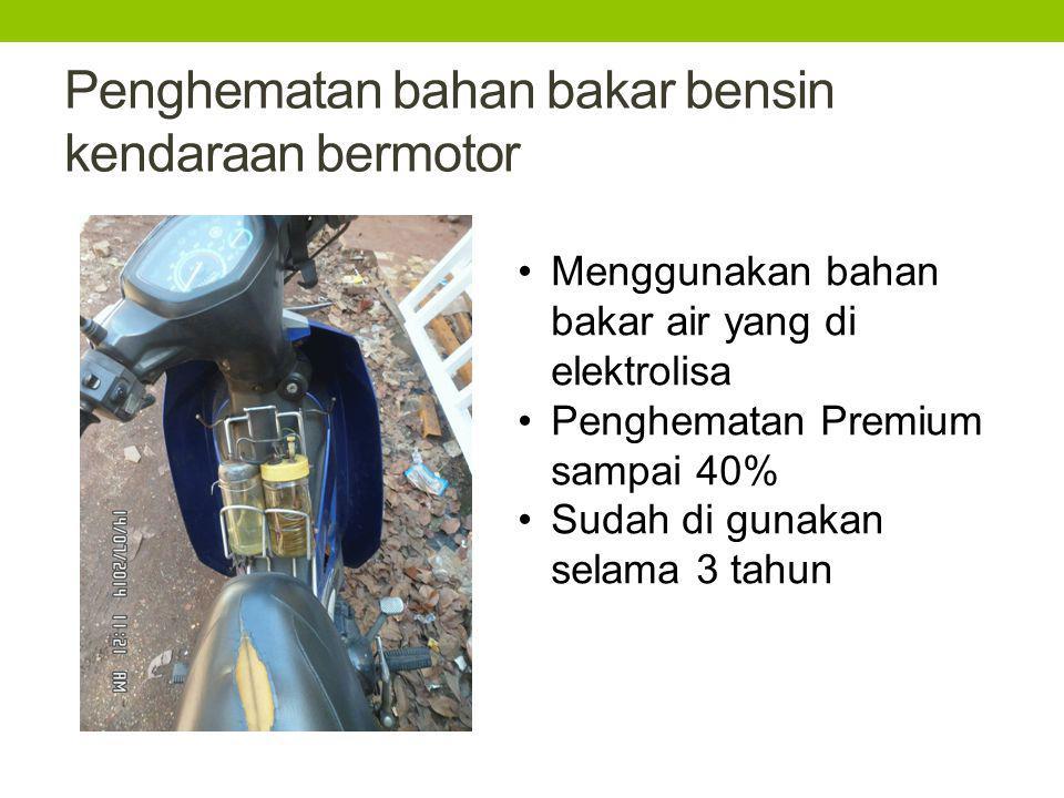 Penghematan bahan bakar bensin kendaraan bermotor Menggunakan bahan bakar air yang di elektrolisa Penghematan Premium sampai 40% Sudah di gunakan sela