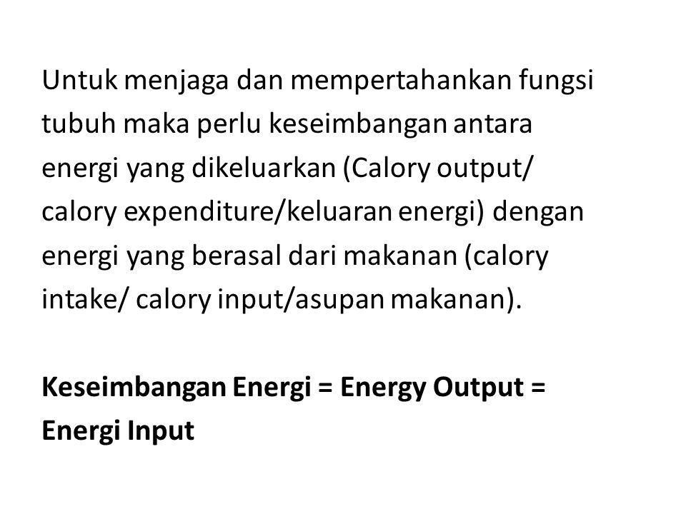 Untuk menjaga dan mempertahankan fungsi tubuh maka perlu keseimbangan antara energi yang dikeluarkan (Calory output/ calory expenditure/keluaran energ