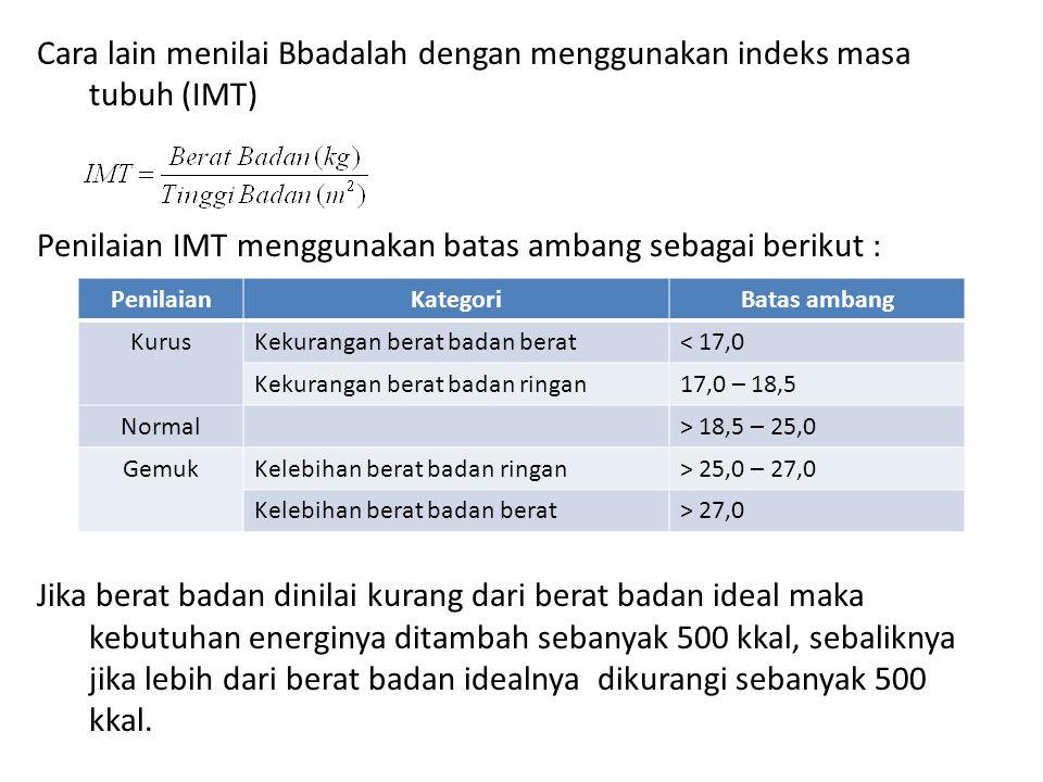 Cara lain menilai Bbadalah dengan menggunakan indeks masa tubuh (IMT) Penilaian IMT menggunakan batas ambang sebagai berikut : Jika berat badan dinila