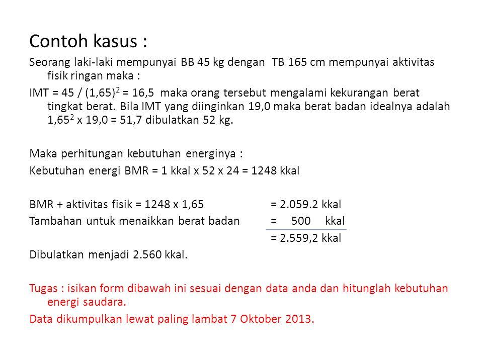 Contoh kasus : Seorang laki-laki mempunyai BB 45 kg dengan TB 165 cm mempunyai aktivitas fisik ringan maka : IMT = 45 / (1,65) 2 = 16,5 maka orang ter