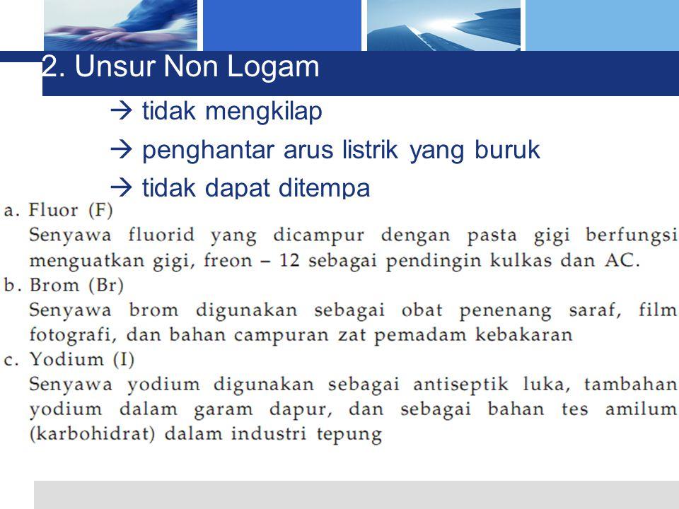 2. Unsur Non Logam  tidak mengkilap  penghantar arus listrik yang buruk  tidak dapat ditempa