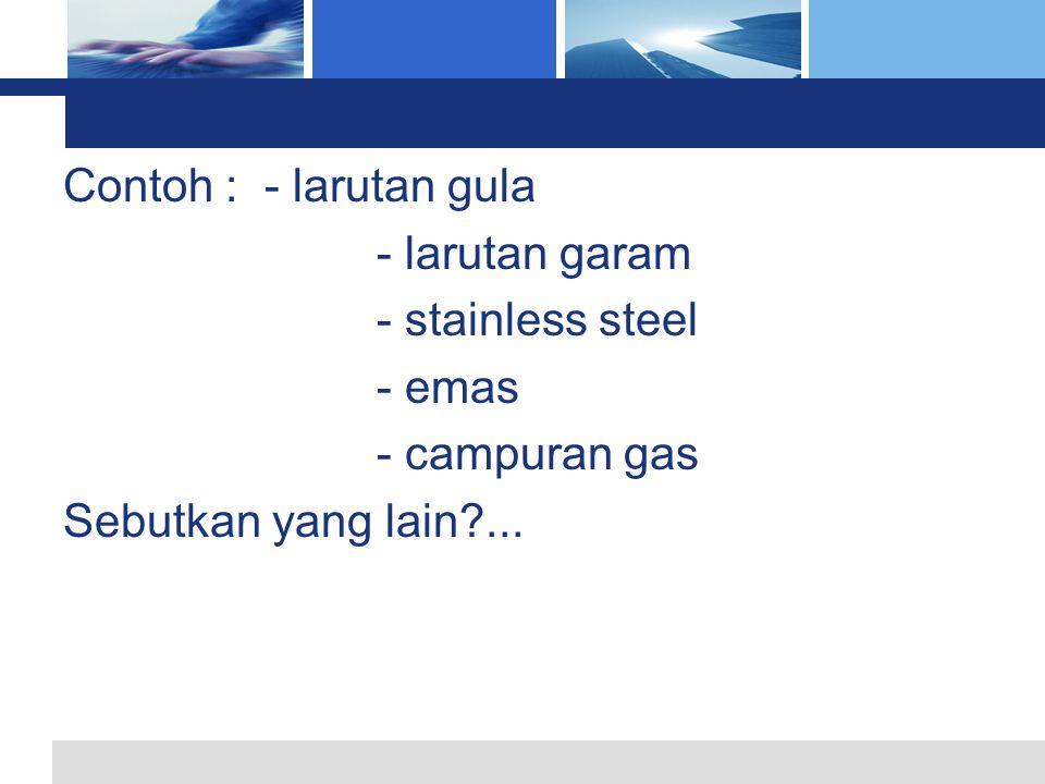 L o g o Contoh : - larutan gula - larutan garam - stainless steel - emas - campuran gas Sebutkan yang lain?...
