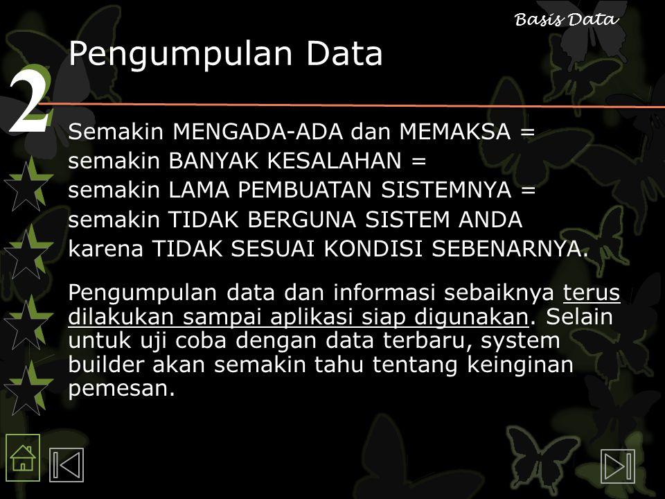 2 2 Basis Data Pengumpulan Data Semakin MENGADA-ADA dan MEMAKSA = semakin BANYAK KESALAHAN = semakin LAMA PEMBUATAN SISTEMNYA = semakin TIDAK BERGUNA SISTEM ANDA karena TIDAK SESUAI KONDISI SEBENARNYA.