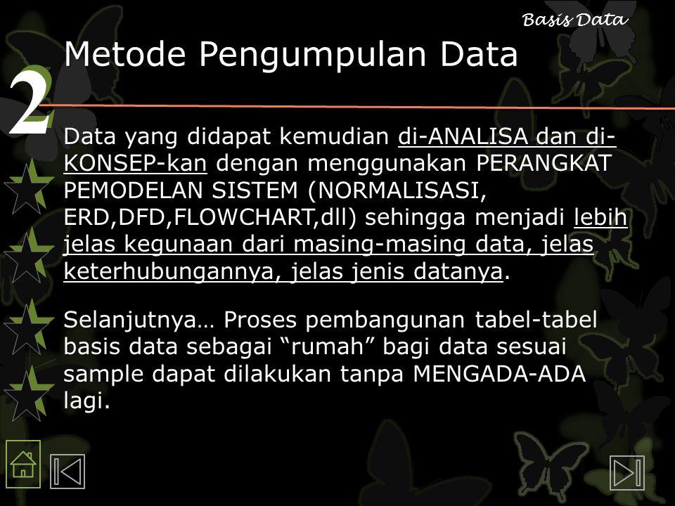 2 2 Basis Data Metode Pengumpulan Data Data yang didapat kemudian di-ANALISA dan di- KONSEP-kan dengan menggunakan PERANGKAT PEMODELAN SISTEM (NORMALISASI, ERD,DFD,FLOWCHART,dll) sehingga menjadi lebih jelas kegunaan dari masing-masing data, jelas keterhubungannya, jelas jenis datanya.