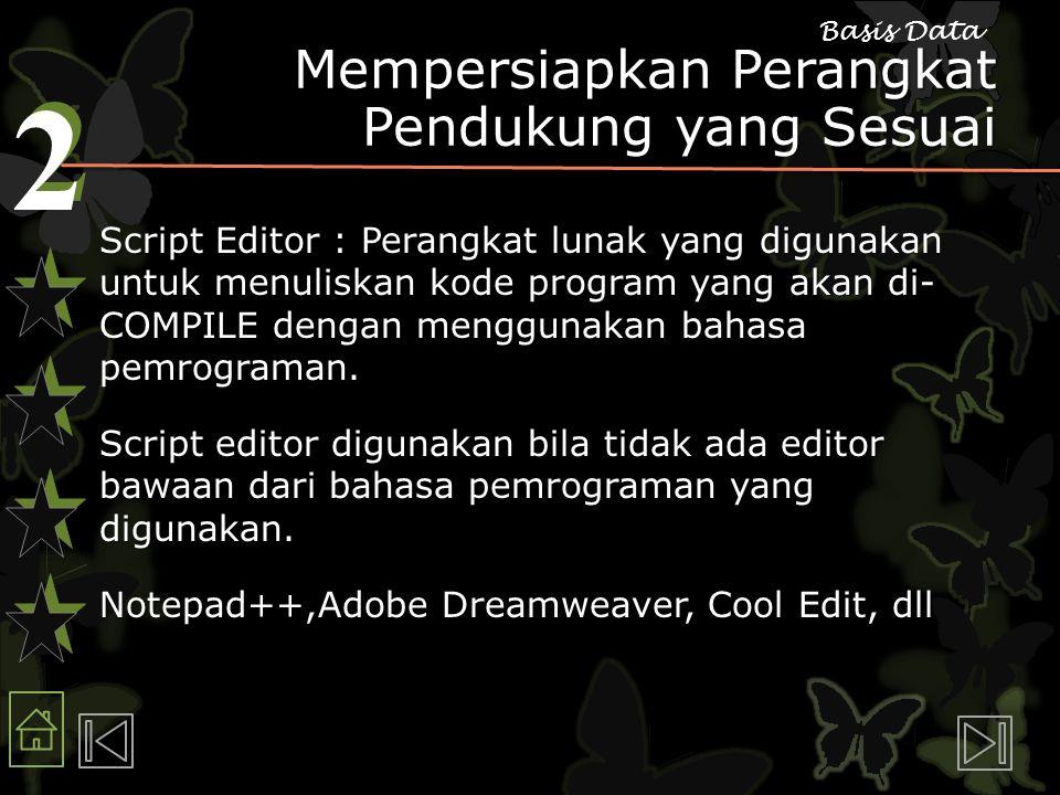 2 2 Basis Data Mempersiapkan Perangkat Pendukung yang Sesuai Script Editor : Perangkat lunak yang digunakan untuk menuliskan kode program yang akan di- COMPILE dengan menggunakan bahasa pemrograman.