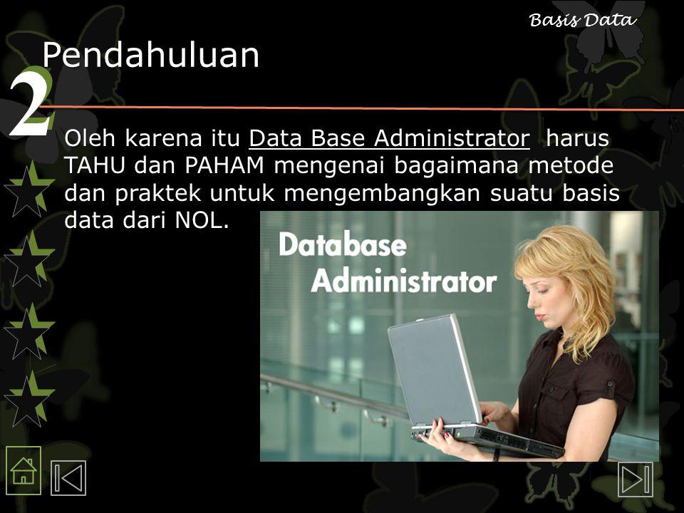 2 2 Basis Data Pendahuluan Oleh karena itu Data Base Administrator harus TAHU dan PAHAM mengenai bagaimana metode dan praktek untuk mengembangkan suatu basis data dari NOL.