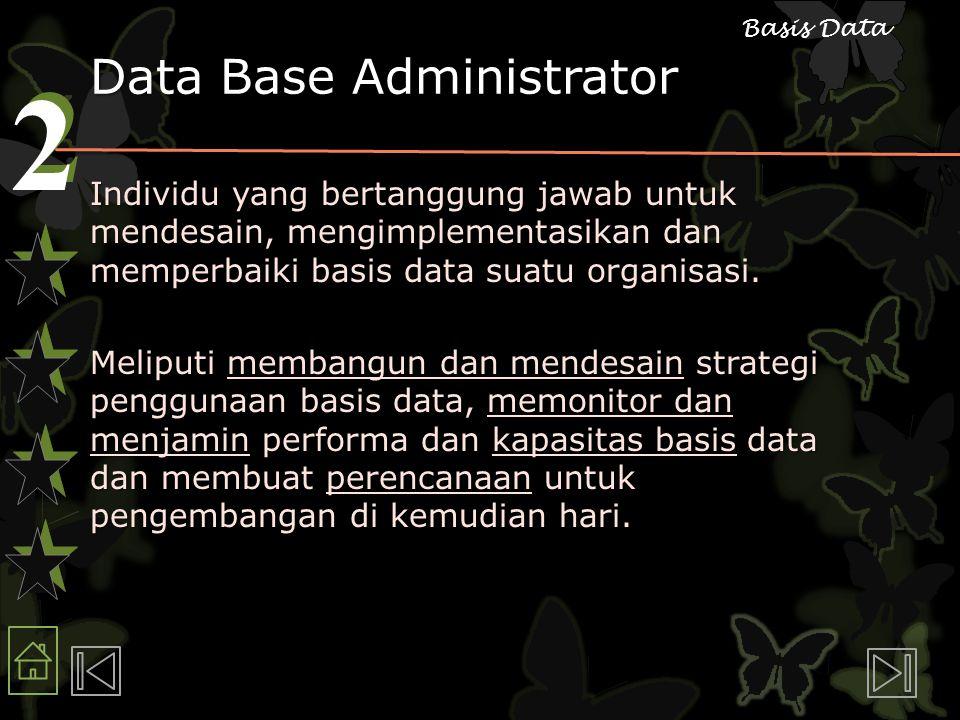 2 2 Basis Data Data Base Administrator Individu yang bertanggung jawab untuk mendesain, mengimplementasikan dan memperbaiki basis data suatu organisasi.