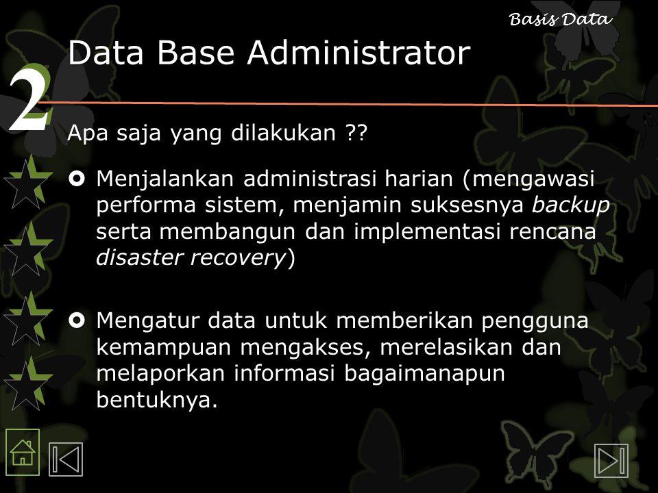 2 2 Basis Data Data Base Administrator Apa saja yang dilakukan ??  Menjalankan administrasi harian (mengawasi performa sistem, menjamin suksesnya bac