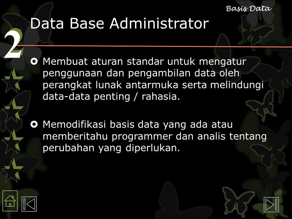 2 2 Basis Data Data Base Administrator  Membuat aturan standar untuk mengatur penggunaan dan pengambilan data oleh perangkat lunak antarmuka serta melindungi data-data penting / rahasia.