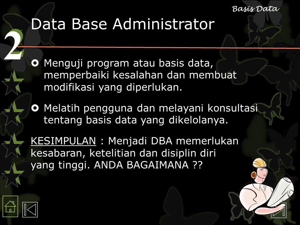 2 2 Basis Data Data Base Administrator  Menguji program atau basis data, memperbaiki kesalahan dan membuat modifikasi yang diperlukan.  Melatih peng