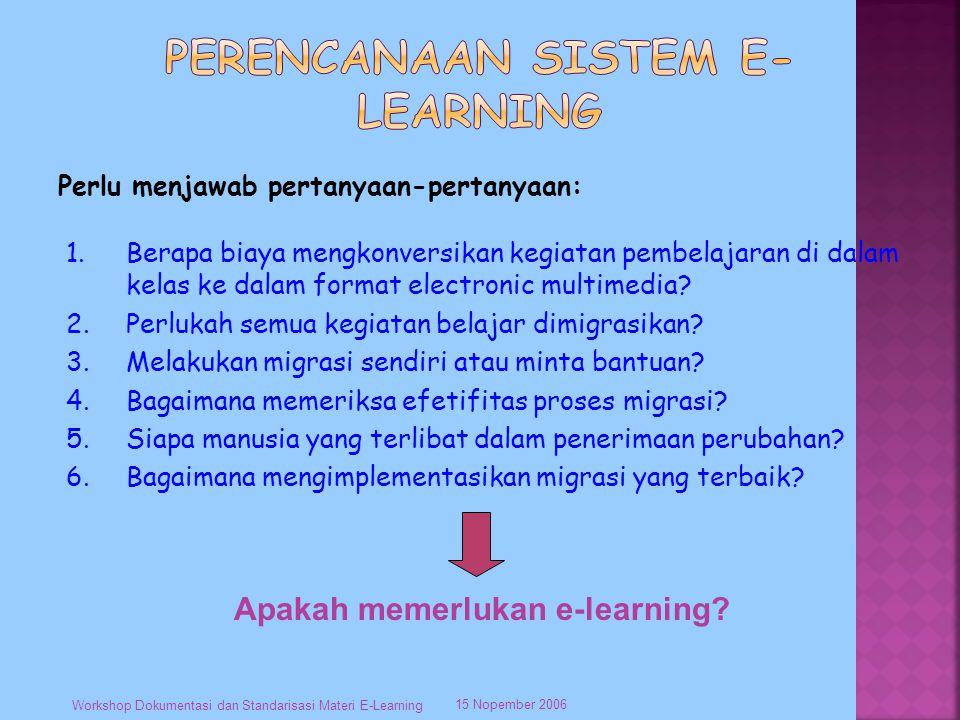 Perlu menjawab pertanyaan-pertanyaan: 15 Nopember 2006 Workshop Dokumentasi dan Standarisasi Materi E-Learning 1.Berapa biaya mengkonversikan kegiatan pembelajaran di dalam kelas ke dalam format electronic multimedia.