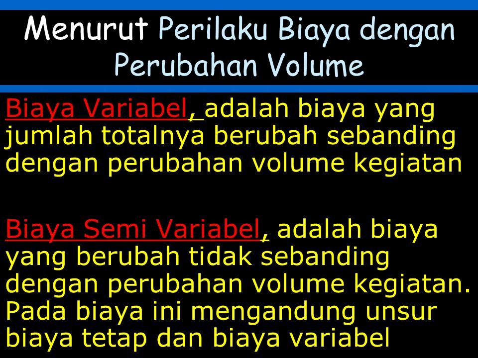 Menurut Perilaku Biaya dengan Perubahan Volume Biaya Variabel, adalah biaya yang jumlah totalnya berubah sebanding dengan perubahan volume kegiatan Biaya Semi Variabel, adalah biaya yang berubah tidak sebanding dengan perubahan volume kegiatan.