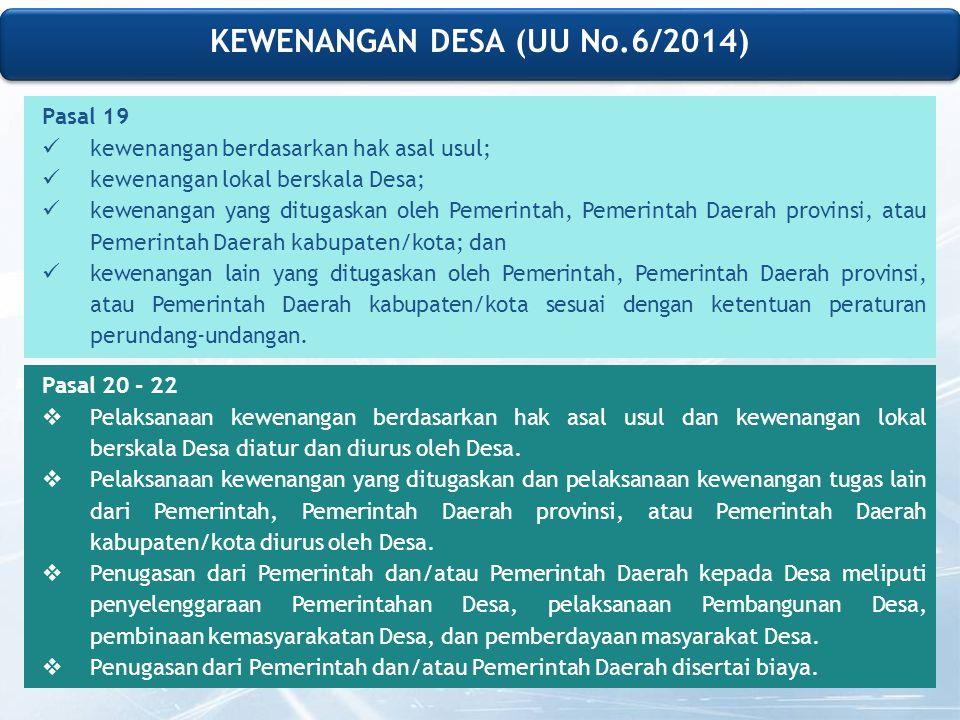 KEWENANGAN DESA (UU No.6/2014) Pasal 19 kewenangan berdasarkan hak asal usul; kewenangan lokal berskala Desa; kewenangan yang ditugaskan oleh Pemerintah, Pemerintah Daerah provinsi, atau Pemerintah Daerah kabupaten/kota; dan kewenangan lain yang ditugaskan oleh Pemerintah, Pemerintah Daerah provinsi, atau Pemerintah Daerah kabupaten/kota sesuai dengan ketentuan peraturan perundang-undangan.