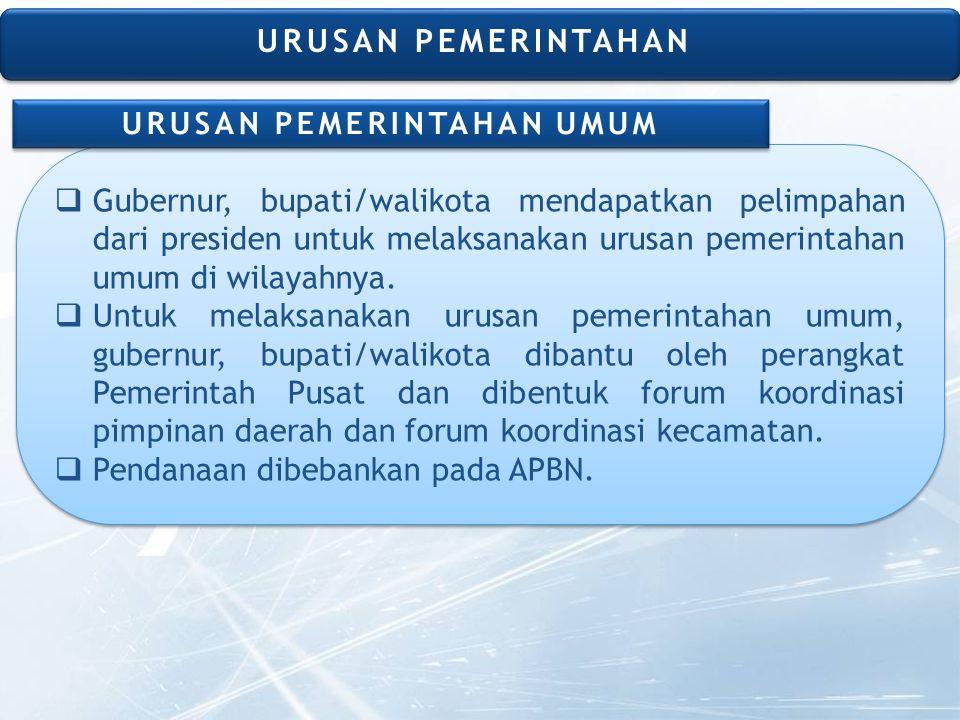  Gubernur, bupati/walikota mendapatkan pelimpahan dari presiden untuk melaksanakan urusan pemerintahan umum di wilayahnya.