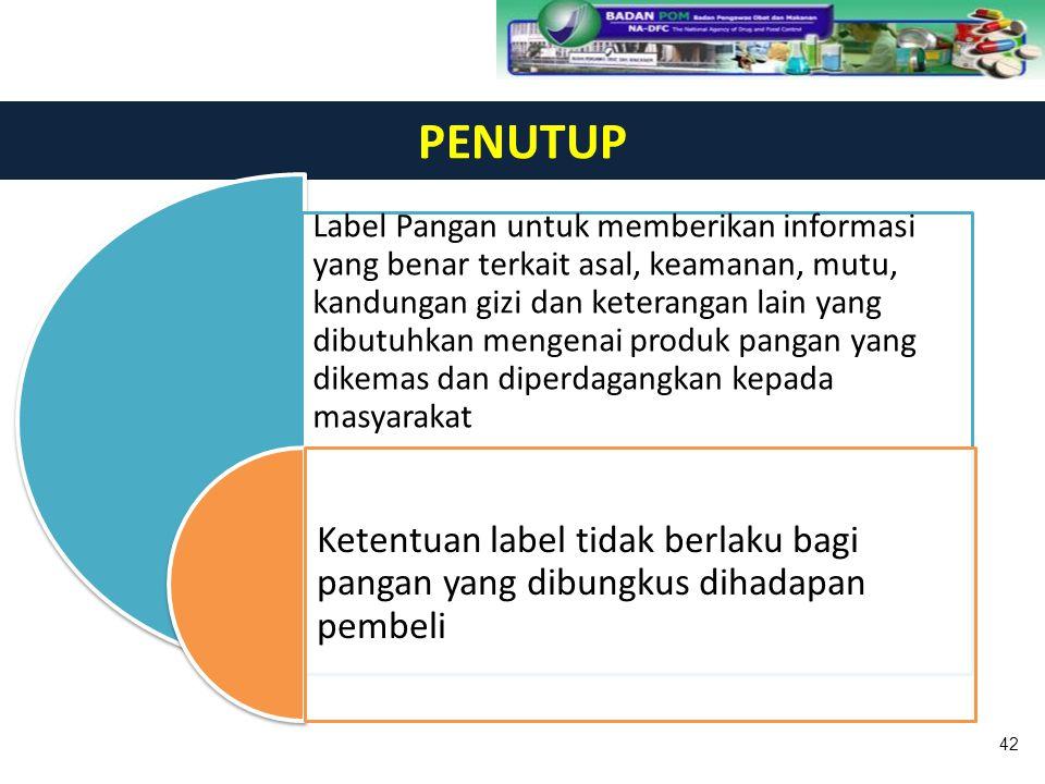 PENUTUP Label Pangan untuk memberikan informasi yang benar terkait asal, keamanan, mutu, kandungan gizi dan keterangan lain yang dibutuhkan mengenai p