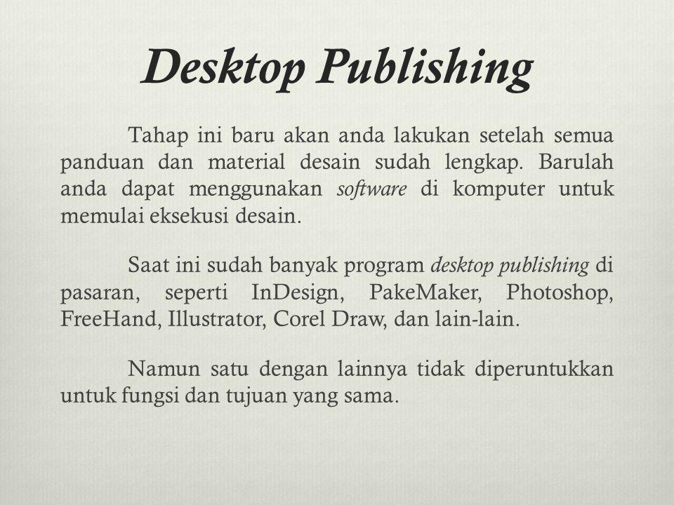 Desktop Publishing Tahap ini baru akan anda lakukan setelah semua panduan dan material desain sudah lengkap. Barulah anda dapat menggunakan software d