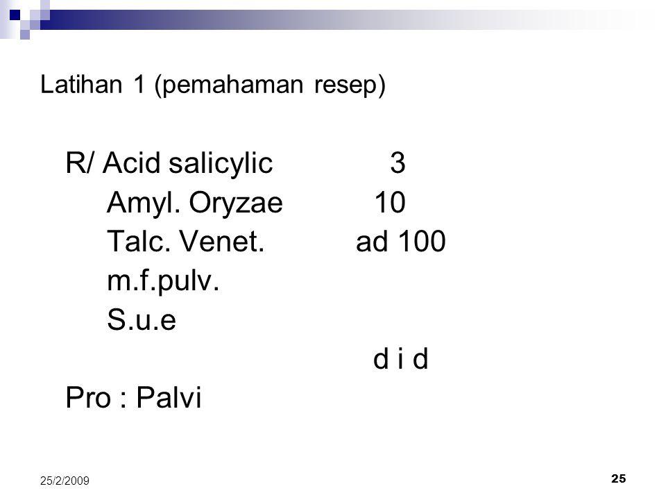 25 25/2/2009 Latihan 1 (pemahaman resep) R/ Acid salicylic 3 Amyl. Oryzae10 Talc. Venet. ad 100 m.f.pulv. S.u.e d i d Pro : Palvi