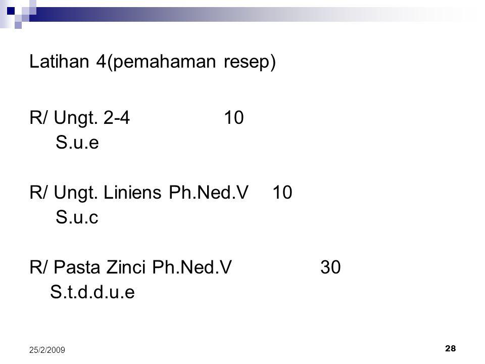 28 25/2/2009 Latihan 4(pemahaman resep) R/ Ungt. 2-410 S.u.e R/ Ungt. Liniens Ph.Ned.V10 S.u.c R/ Pasta Zinci Ph.Ned.V30 S.t.d.d.u.e