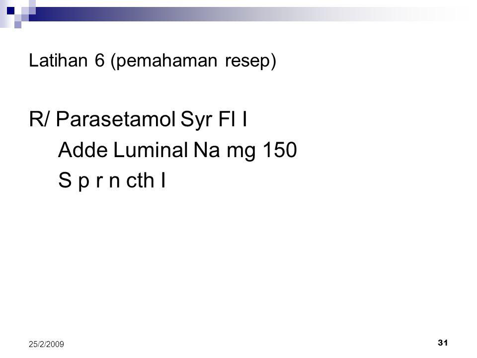 31 25/2/2009 Latihan 6 (pemahaman resep) R/ Parasetamol Syr Fl I Adde Luminal Na mg 150 S p r n cth I