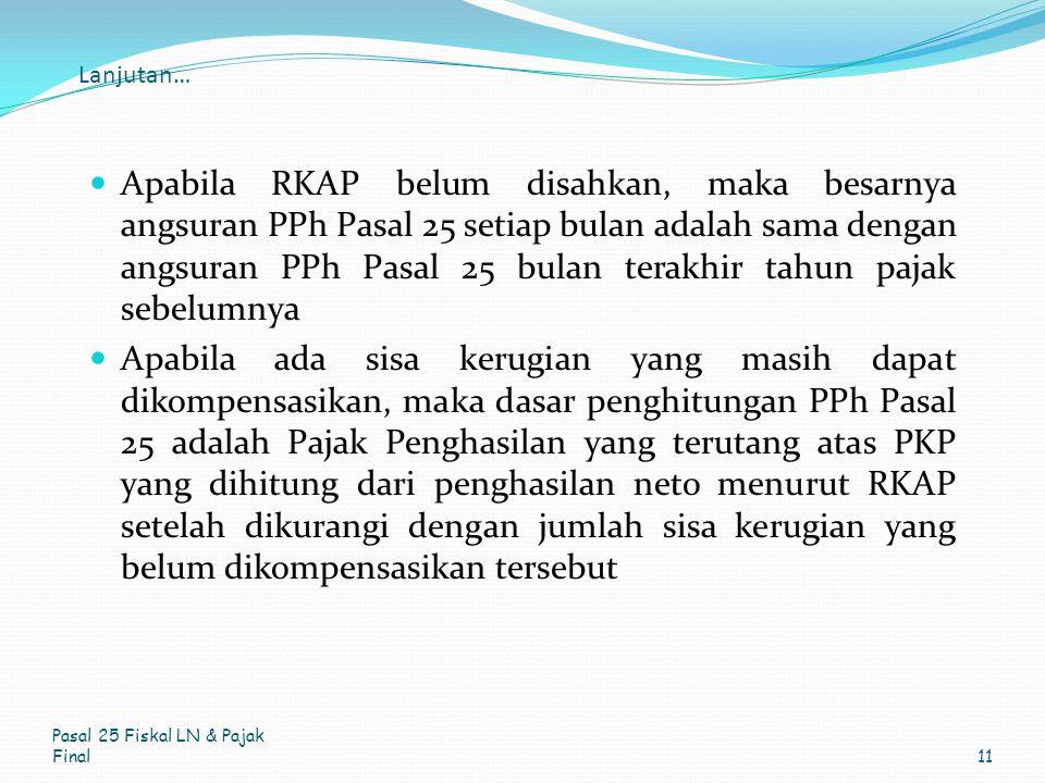 Lanjutan… Apabila RKAP belum disahkan, maka besarnya angsuran PPh Pasal 25 setiap bulan adalah sama dengan angsuran PPh Pasal 25 bulan terakhir tahun