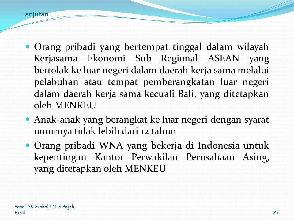 Lanjutan….. Orang pribadi yang bertempat tinggal dalam wilayah Kerjasama Ekonomi Sub Regional ASEAN yang bertolak ke luar negeri dalam daerah kerja sa