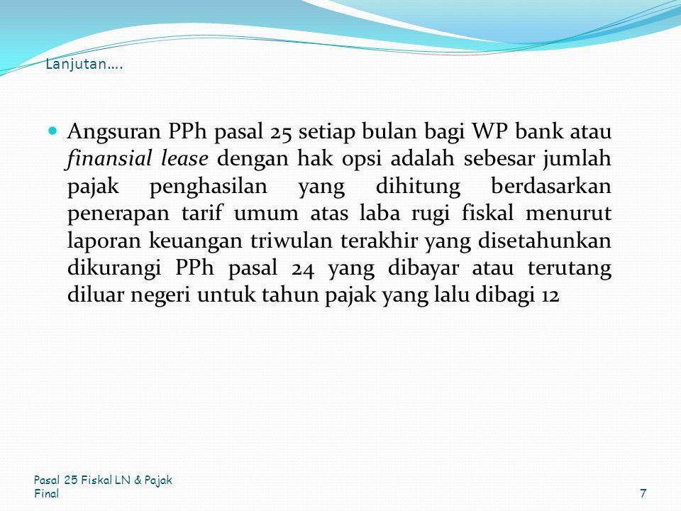 Lanjutan…. Angsuran PPh pasal 25 setiap bulan bagi WP bank atau finansial lease dengan hak opsi adalah sebesar jumlah pajak penghasilan yang dihitung