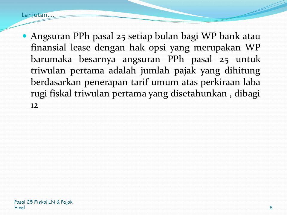 Lanjutan…. Angsuran PPh pasal 25 setiap bulan bagi WP bank atau finansial lease dengan hak opsi yang merupakan WP barumaka besarnya angsuran PPh pasal