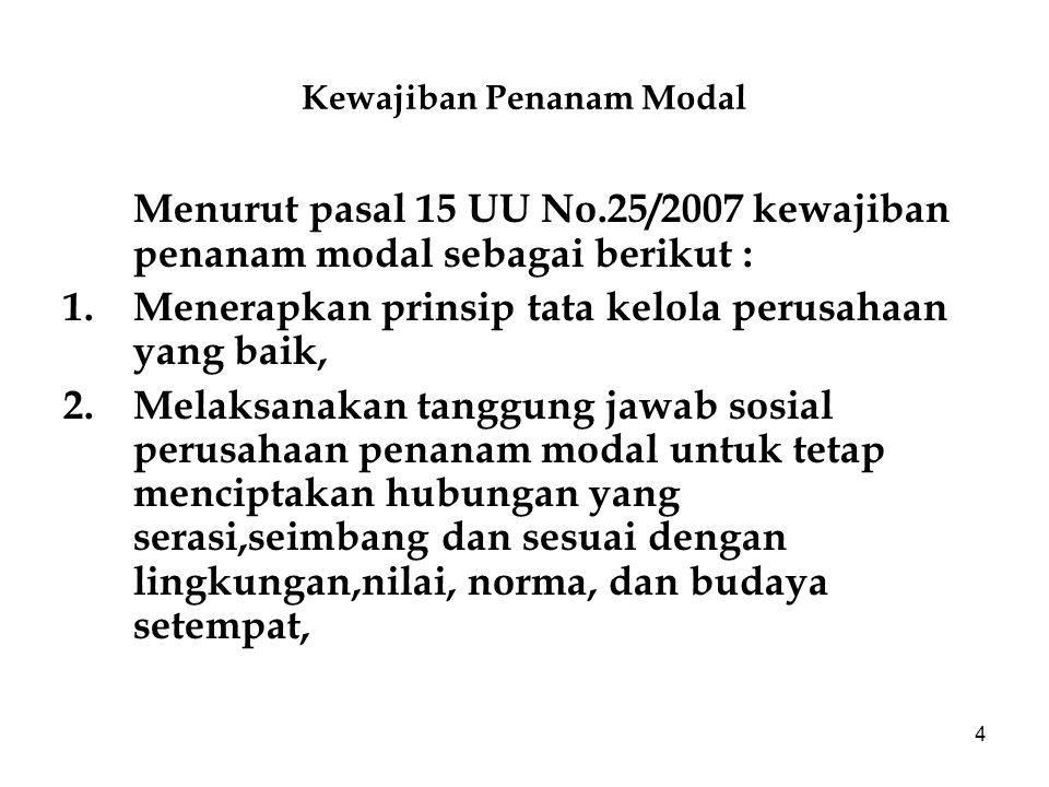4 Kewajiban Penanam Modal Menurut pasal 15 UU No.25/2007 kewajiban penanam modal sebagai berikut : 1.Menerapkan prinsip tata kelola perusahaan yang ba