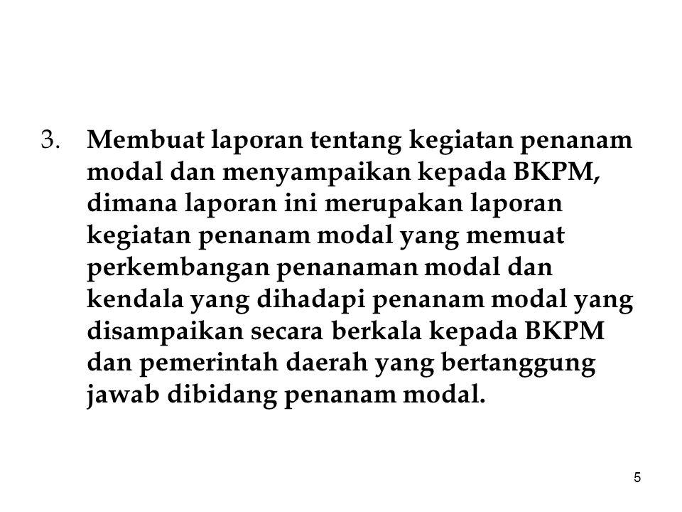 5 3. Membuat laporan tentang kegiatan penanam modal dan menyampaikan kepada BKPM, dimana laporan ini merupakan laporan kegiatan penanam modal yang mem