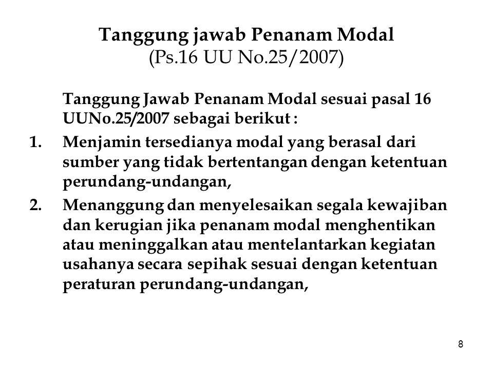 8 Tanggung jawab Penanam Modal (Ps.16 UU No.25/2007) Tanggung Jawab Penanam Modal sesuai pasal 16 UUNo.25/2007 sebagai berikut : 1.Menjamin tersediany