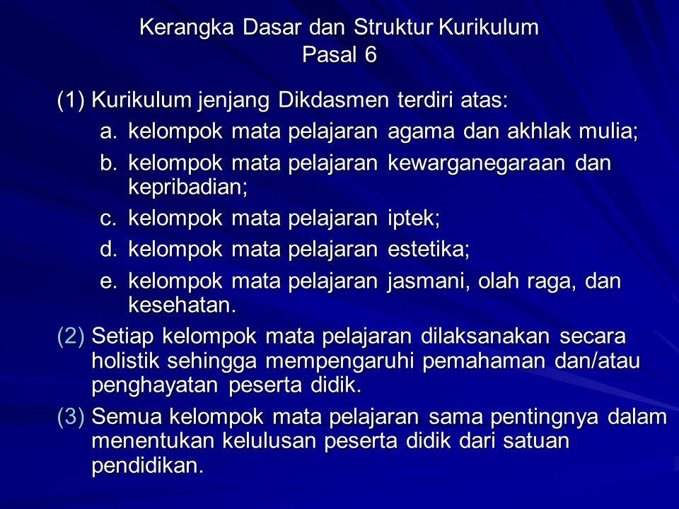 Kerangka Dasar dan Struktur Kurikulum Pasal 6 (1)Kurikulum jenjang Dikdasmen terdiri atas: a.kelompok mata pelajaran agama dan akhlak mulia; b.kelompo