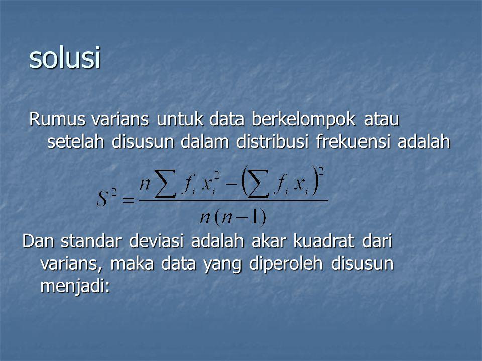 solusi Rumus varians untuk data berkelompok atau setelah disusun dalam distribusi frekuensi adalah Dan standar deviasi adalah akar kuadrat dari varian
