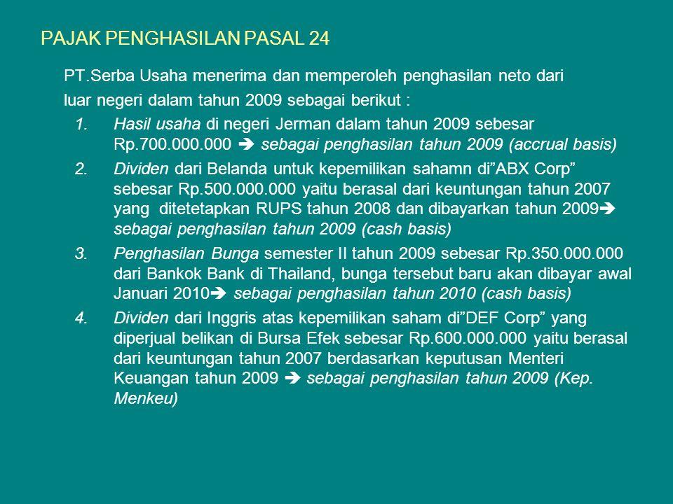 PAJAK PENGHASILAN PASAL 24 PT.Serba Usaha menerima dan memperoleh penghasilan neto dari luar negeri dalam tahun 2009 sebagai berikut : 1.Hasil usaha di negeri Jerman dalam tahun 2009 sebesar Rp.700.000.000  sebagai penghasilan tahun 2009 (accrual basis) 2.Dividen dari Belanda untuk kepemilikan sahamn di ABX Corp sebesar Rp.500.000.000 yaitu berasal dari keuntungan tahun 2007 yang ditetetapkan RUPS tahun 2008 dan dibayarkan tahun 2009  sebagai penghasilan tahun 2009 (cash basis) 3.Penghasilan Bunga semester II tahun 2009 sebesar Rp.350.000.000 dari Bankok Bank di Thailand, bunga tersebut baru akan dibayar awal Januari 2010  sebagai penghasilan tahun 2010 (cash basis) 4.Dividen dari Inggris atas kepemilikan saham di DEF Corp yang diperjual belikan di Bursa Efek sebesar Rp.600.000.000 yaitu berasal dari keuntungan tahun 2007 berdasarkan keputusan Menteri Keuangan tahun 2009  sebagai penghasilan tahun 2009 (Kep.