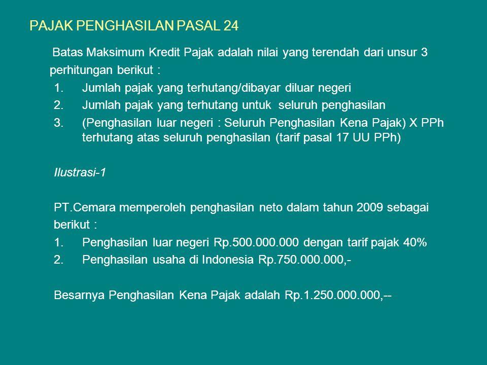 PAJAK PENGHASILAN PASAL 24 Batas Maksimum Kredit Pajak adalah nilai yang terendah dari unsur 3 perhitungan berikut : 1.Jumlah pajak yang terhutang/dibayar diluar negeri 2.Jumlah pajak yang terhutang untuk seluruh penghasilan 3.(Penghasilan luar negeri : Seluruh Penghasilan Kena Pajak) X PPh terhutang atas seluruh penghasilan (tarif pasal 17 UU PPh) Ilustrasi-1 PT.Cemara memperoleh penghasilan neto dalam tahun 2009 sebagai berikut : 1.Penghasilan luar negeri Rp.500.000.000 dengan tarif pajak 40% 2.Penghasilan usaha di Indonesia Rp.750.000.000,- Besarnya Penghasilan Kena Pajak adalah Rp.1.250.000.000,--