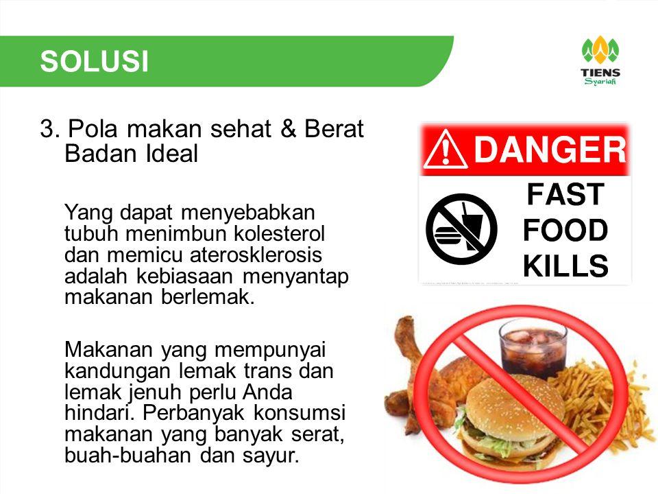 SOLUSI 3. Pola makan sehat & Berat Badan Ideal Yang dapat menyebabkan tubuh menimbun kolesterol dan memicu aterosklerosis adalah kebiasaan menyantap m