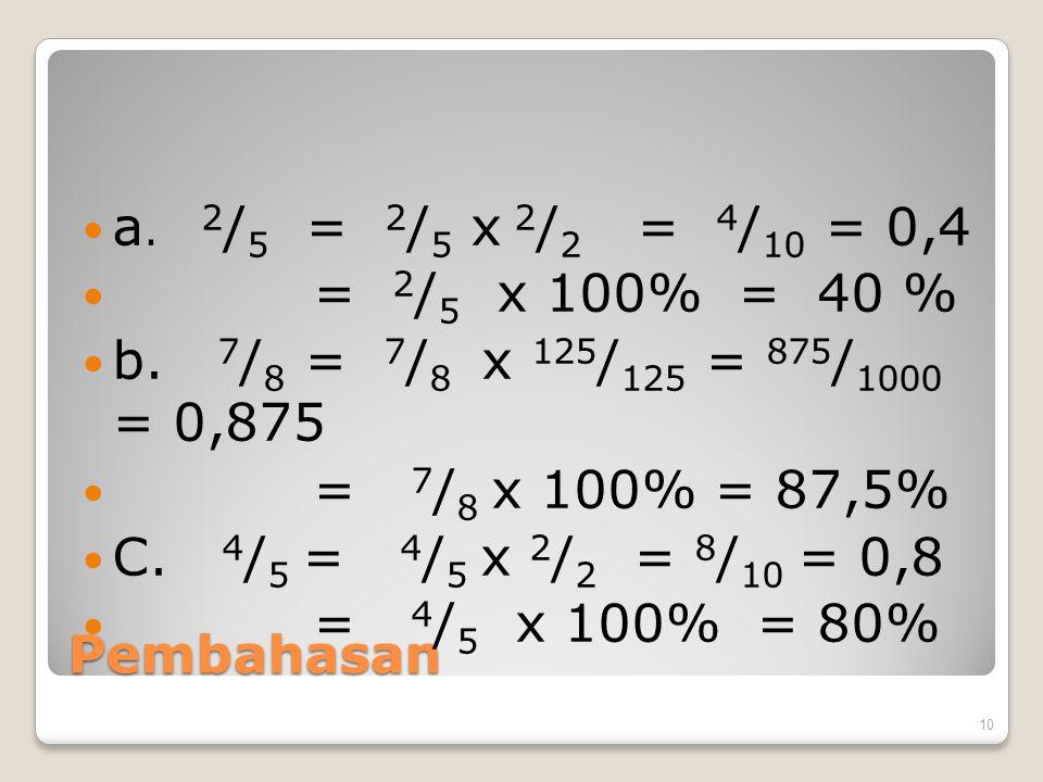Pembahasan a. 2 / 5 = 2 / 5 x 2 / 2 = 4 / 10 = 0,4 = 2 / 5 x 100% = 40 % b. 7 / 8 = 7 / 8 x 125 / 125 = 875 / 1000 = 0,875 = 7 / 8 x 100% = 87,5% C. 4