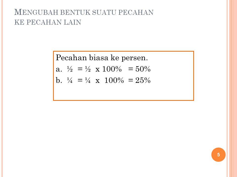 6 Pecahan desimal ke persen. a. 0,5 = 0,5 x 100% = 50% b. 0,62 = 0,62 x 100% = 62%