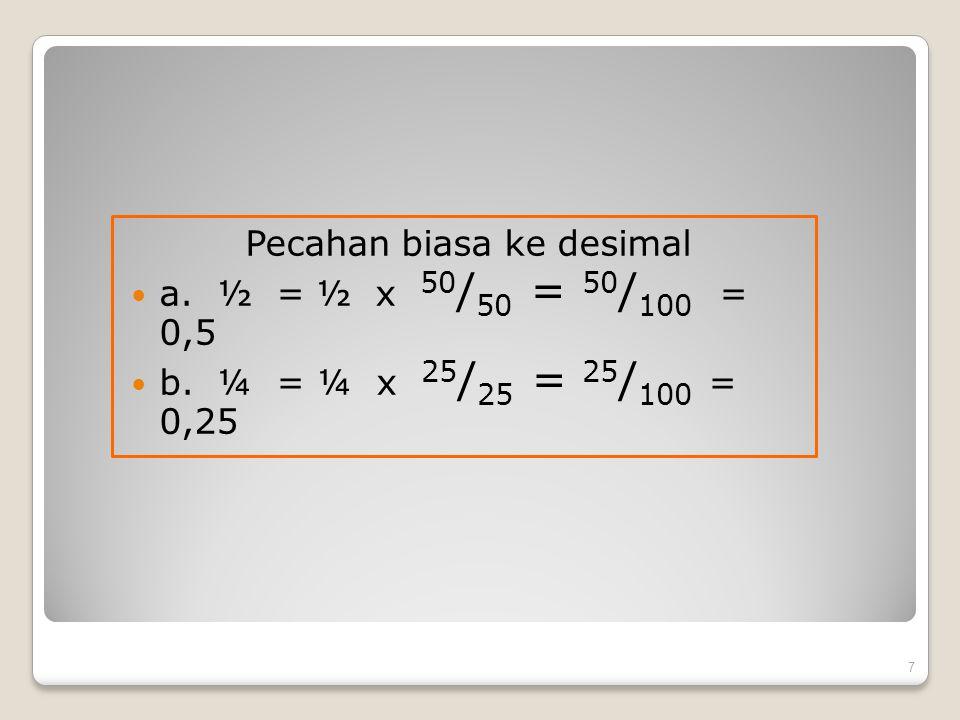 Pecahan biasa ke desimal a. ½ = ½ x 50 / 50 = 50 / 100 = 0,5 b. ¼ = ¼ x 25 / 25 = 25 / 100 = 0,25 7