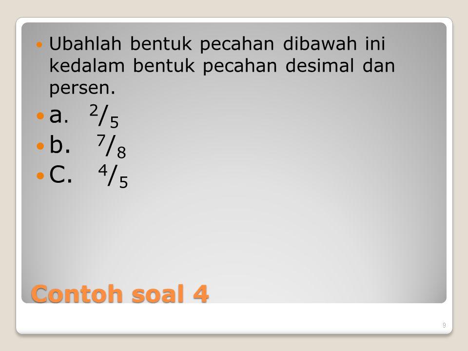 Contoh soal 4 Ubahlah bentuk pecahan dibawah ini kedalam bentuk pecahan desimal dan persen. a. 2 / 5 b. 7 / 8 C. 4 / 5 9