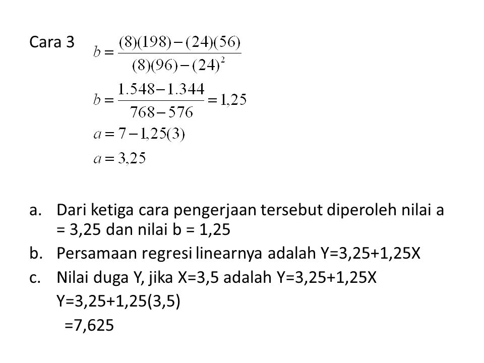 Cara 3 a.Dari ketiga cara pengerjaan tersebut diperoleh nilai a = 3,25 dan nilai b = 1,25 b.Persamaan regresi linearnya adalah Y=3,25+1,25X c.Nilai du