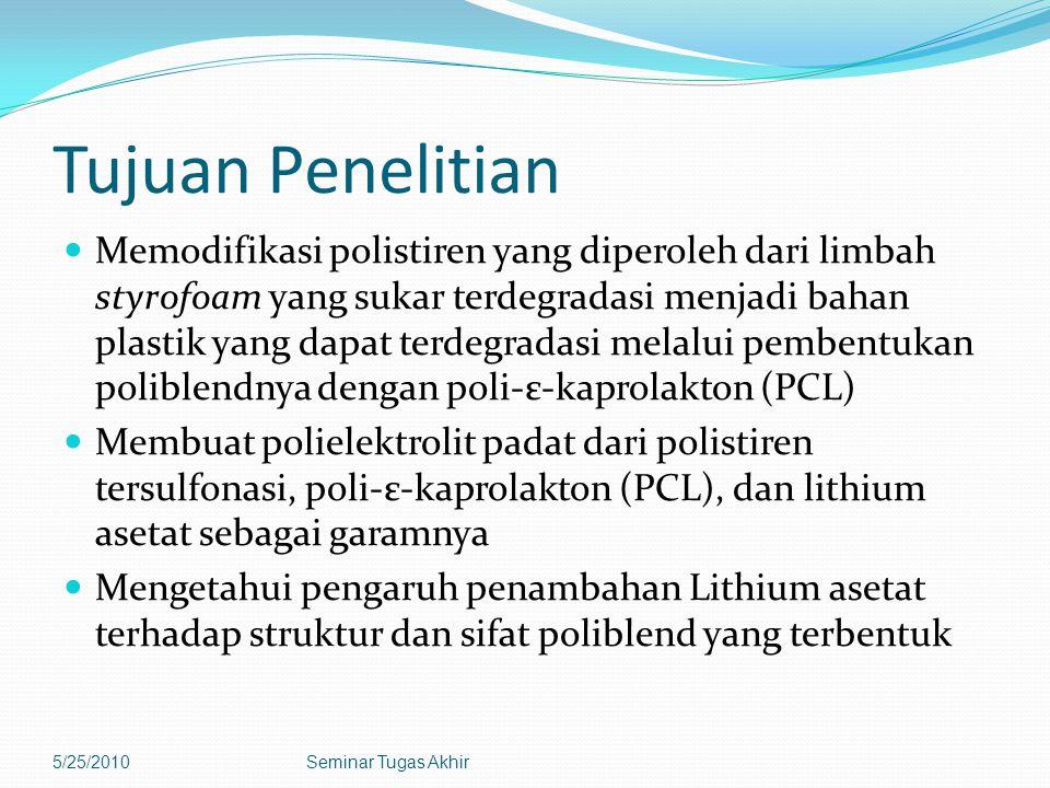 Tujuan Penelitian Memodifikasi polistiren yang diperoleh dari limbah styrofoam yang sukar terdegradasi menjadi bahan plastik yang dapat terdegradasi melalui pembentukan poliblendnya dengan poli-ε-kaprolakton (PCL) Membuat polielektrolit padat dari polistiren tersulfonasi, poli-ε-kaprolakton (PCL), dan lithium asetat sebagai garamnya Mengetahui pengaruh penambahan Lithium asetat terhadap struktur dan sifat poliblend yang terbentuk 5/25/2010Seminar Tugas Akhir