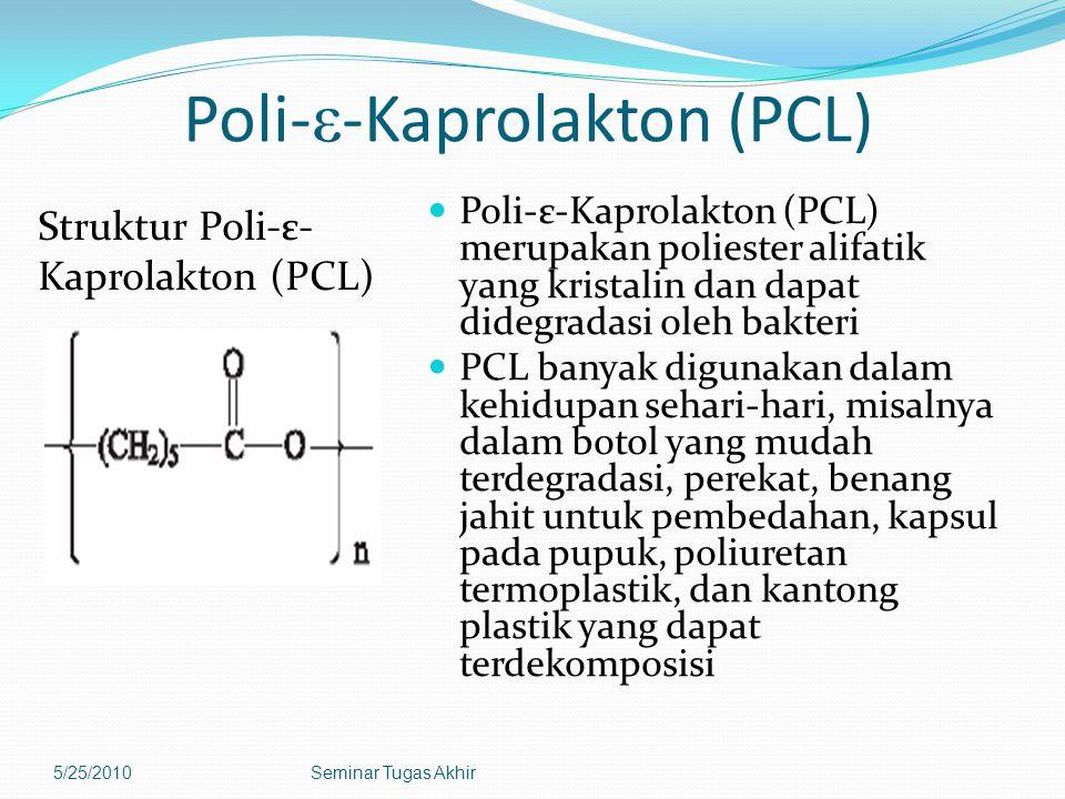Poli- ε -Kaprolakton (PCL) Struktur Poli-ε- Kaprolakton (PCL) Poli-ε-Kaprolakton (PCL) merupakan poliester alifatik yang kristalin dan dapat didegradasi oleh bakteri PCL banyak digunakan dalam kehidupan sehari-hari, misalnya dalam botol yang mudah terdegradasi, perekat, benang jahit untuk pembedahan, kapsul pada pupuk, poliuretan termoplastik, dan kantong plastik yang dapat terdekomposisi 5/25/2010Seminar Tugas Akhir