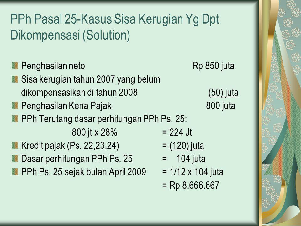 PPh Pasal 25-Kasus Sisa Kerugian Yg Dpt Dikompensasi (Solution) Penghasilan neto Rp 850 juta Sisa kerugian tahun 2007 yang belum dikompensasikan di ta