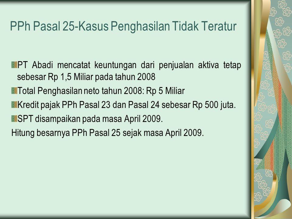 PPh Pasal 25-Kasus Penghasilan Tidak Teratur PT Abadi mencatat keuntungan dari penjualan aktiva tetap sebesar Rp 1,5 Miliar pada tahun 2008 Total Peng