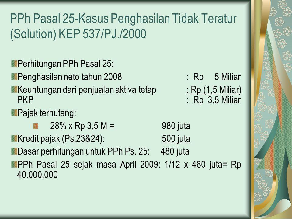 PPh Pasal 25-Kasus Penghasilan Tidak Teratur (Solution) KEP 537/PJ./2000 Perhitungan PPh Pasal 25: Penghasilan neto tahun 2008: Rp 5 Miliar Keuntungan